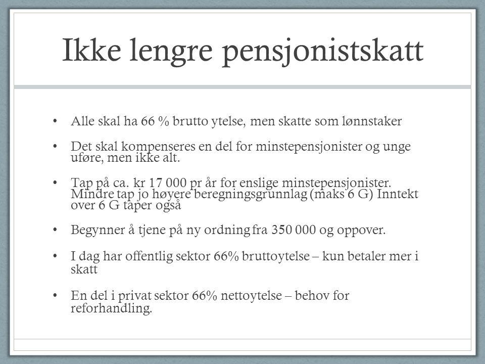 Ikke lengre pensjonistskatt • Alle skal ha 66 % brutto ytelse, men skatte som lønnstaker • Det skal kompenseres en del for minstepensjonister og unge