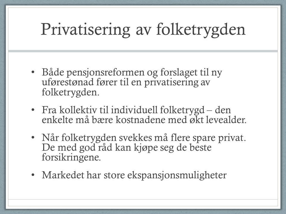 Privatisering av folketrygden • Både pensjonsreformen og forslaget til ny uførestønad fører til en privatisering av folketrygden. • Fra kollektiv til