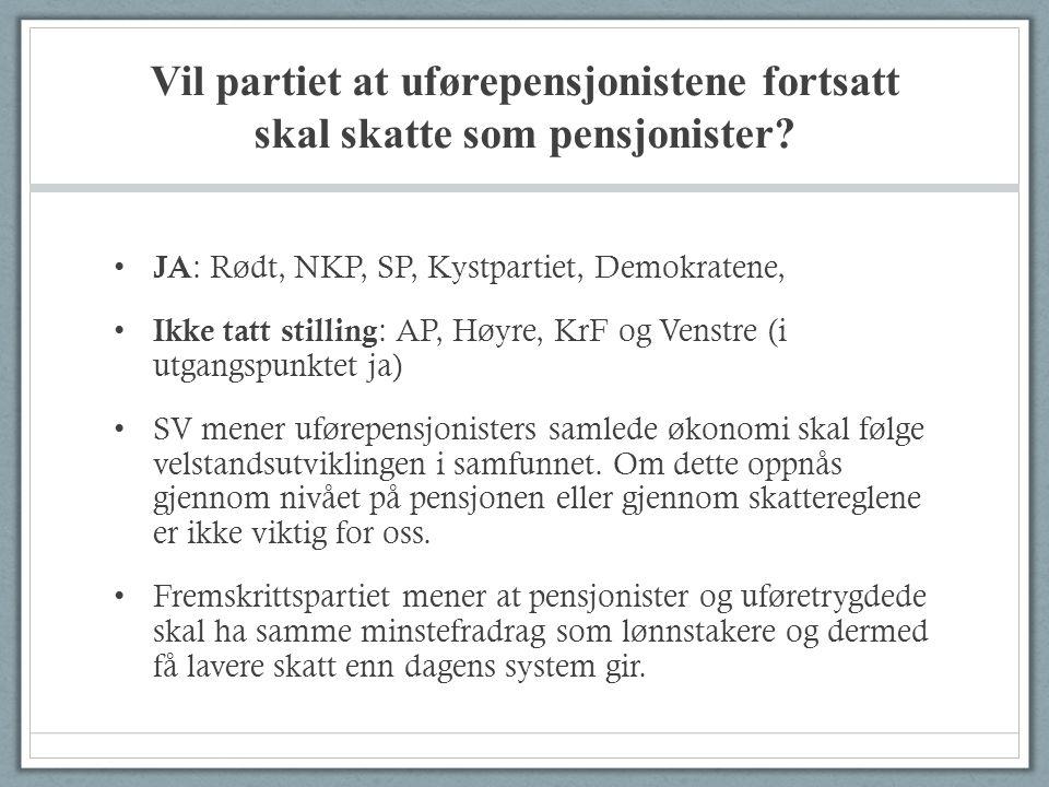 Vil partiet at uførepensjonistene fortsatt skal skatte som pensjonister? • JA : Rødt, NKP, SP, Kystpartiet, Demokratene, • Ikke tatt stilling : AP, Hø