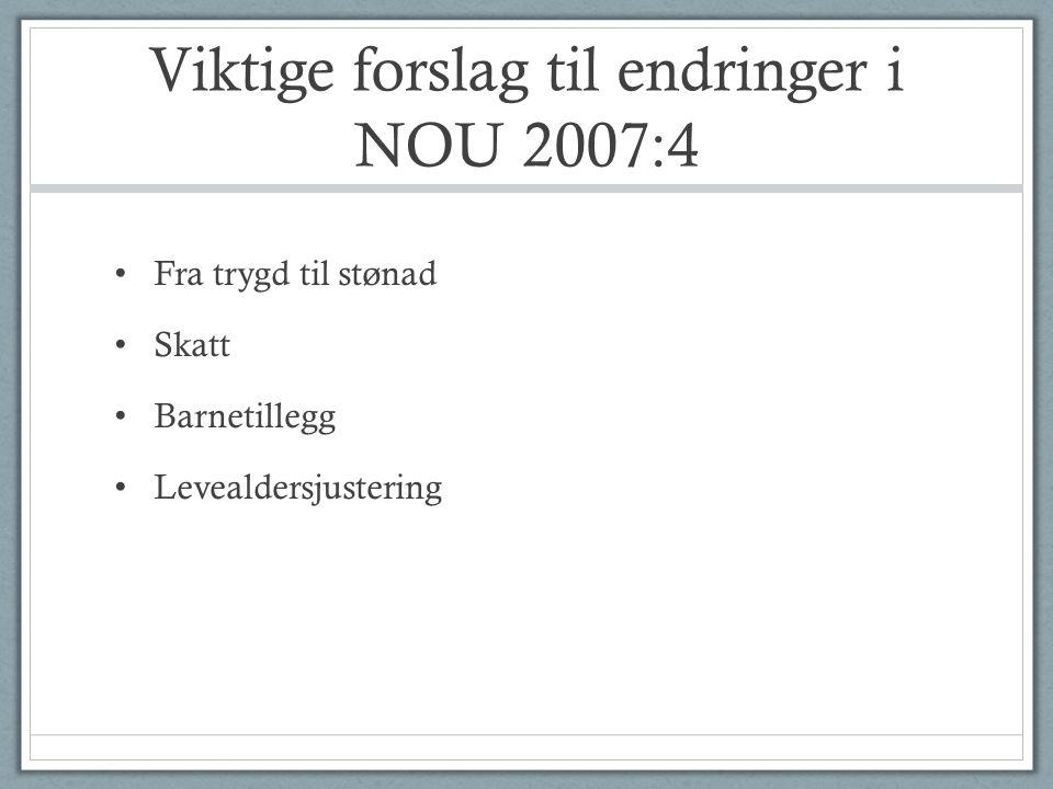 Viktige forslag til endringer i NOU 2007:4 • Fra trygd til stønad • Skatt • Barnetillegg • Levealdersjustering