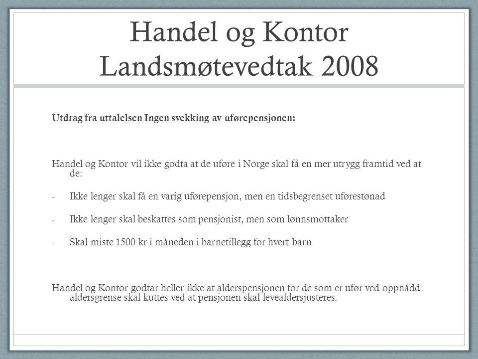 Handel og Kontor Landsmøtevedtak 2008 Utdrag fra uttalelsen Ingen svekking av uførepensjonen: Handel og Kontor vil ikke godta at de uføre i Norge skal