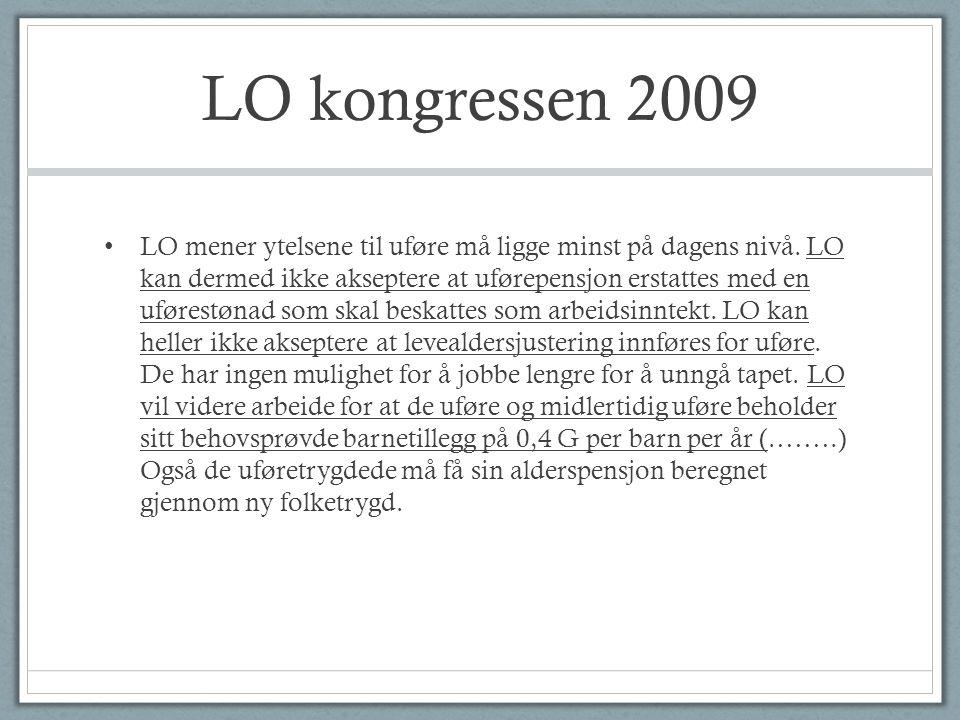 Norge, Norden og Verden • Ca 1 av 5 i yrkesaktiv alder er utenfor arbeidslivet med en eller annen offentlig stønad (på linje med våre naboland i Norden.) • Norge har høy yrkesdeltakelse, særlig blant kvinner og eldre • Utgifter til sykdom, uførhet og arbeidsløshet utgjør 5 til 6 prosent av BNP i Danmark, Finland, Sverige og Norge.