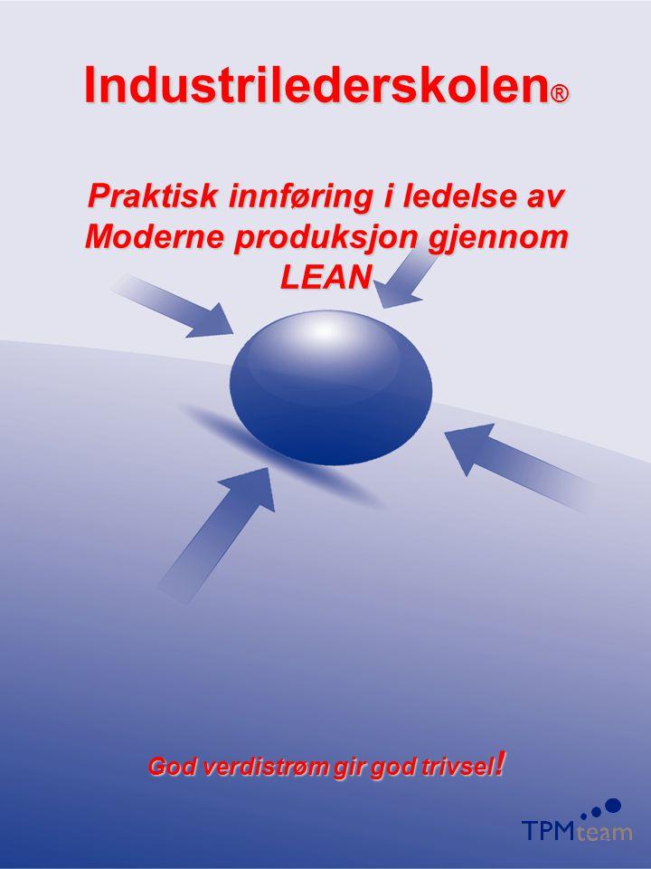 Industrilederskolen ® Praktisk innføring i ledelse av Moderne produksjon gjennom LEAN God verdistrøm gir god trivsel !