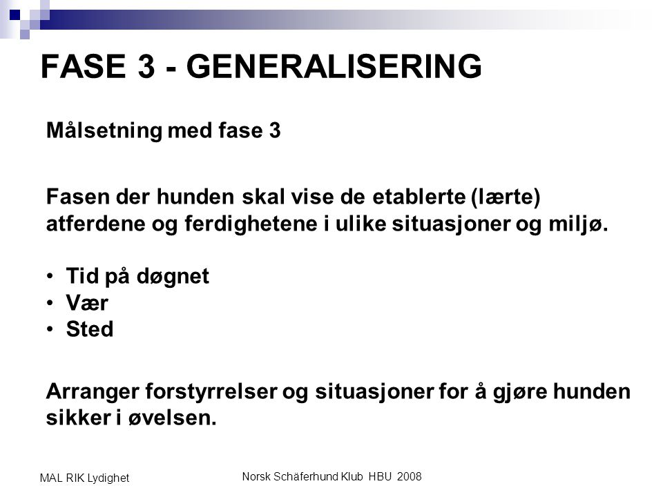 Norsk Schäferhund Klub HBU 2008 MAL RIK Lydighet FASE 3 - GENERALISERING Målsetning med fase 3 Fasen der hunden skal vise de etablerte (lærte) atferde