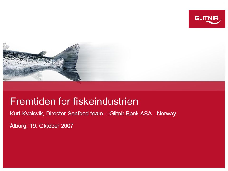 Fremtiden for fiskeindustrien Kurt Kvalsvik, Director Seafood team – Glitnir Bank ASA - Norway Ålborg, 19.