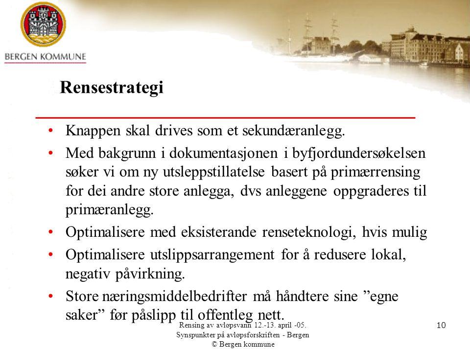 Rensing av avløpsvann 12.-13. april -05. Synspunkter på avløpsforskriften - Bergen © Bergen kommune 10 Rensestrategi •Knappen skal drives som et sekun