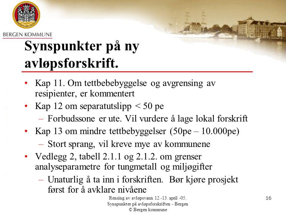 Rensing av avløpsvann 12.-13. april -05. Synspunkter på avløpsforskriften - Bergen © Bergen kommune 16 Synspunkter på ny avløpsforskrift. •Kap 11. Om