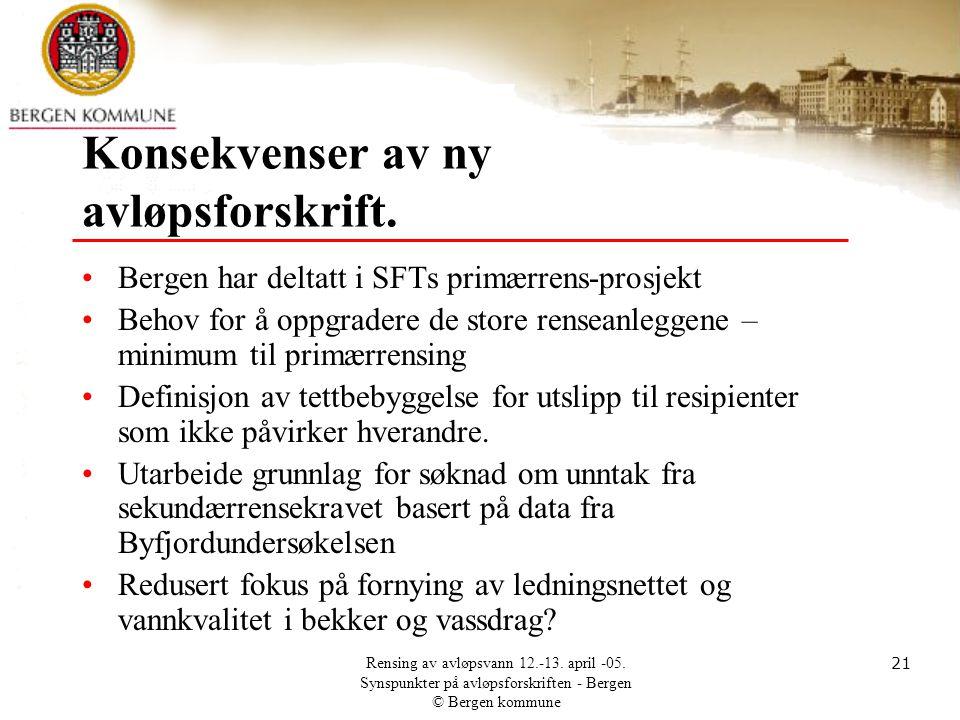 Rensing av avløpsvann 12.-13. april -05. Synspunkter på avløpsforskriften - Bergen © Bergen kommune 21 Konsekvenser av ny avløpsforskrift. •Bergen har