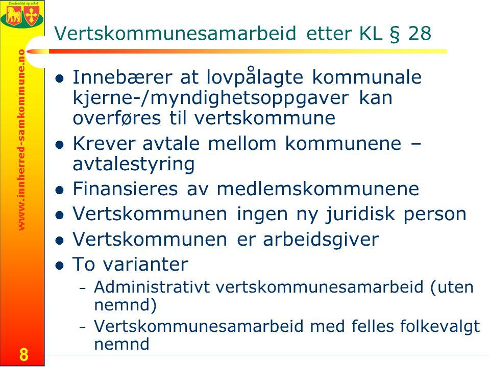 www.innherred-samkommune.no 8 Vertskommunesamarbeid etter KL § 28  Innebærer at lovpålagte kommunale kjerne-/myndighetsoppgaver kan overføres til vertskommune  Krever avtale mellom kommunene – avtalestyring  Finansieres av medlemskommunene  Vertskommunen ingen ny juridisk person  Vertskommunen er arbeidsgiver  To varianter – Administrativt vertskommunesamarbeid (uten nemnd) – Vertskommunesamarbeid med felles folkevalgt nemnd