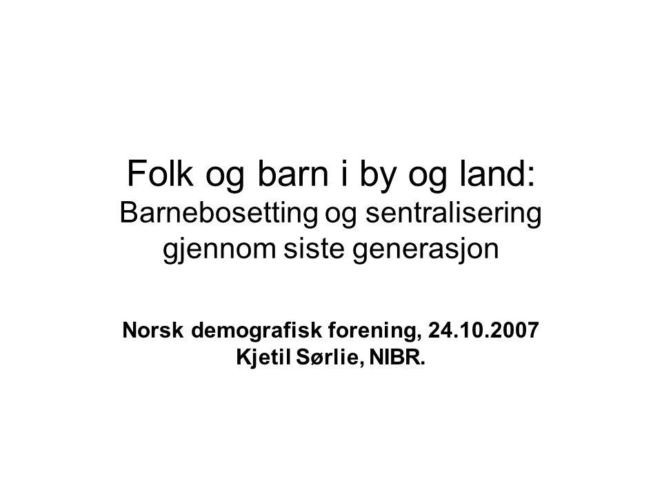 Folk og barn i by og land: Barnebosetting og sentralisering gjennom siste generasjon Norsk demografisk forening, 24.10.2007 Kjetil Sørlie, NIBR.
