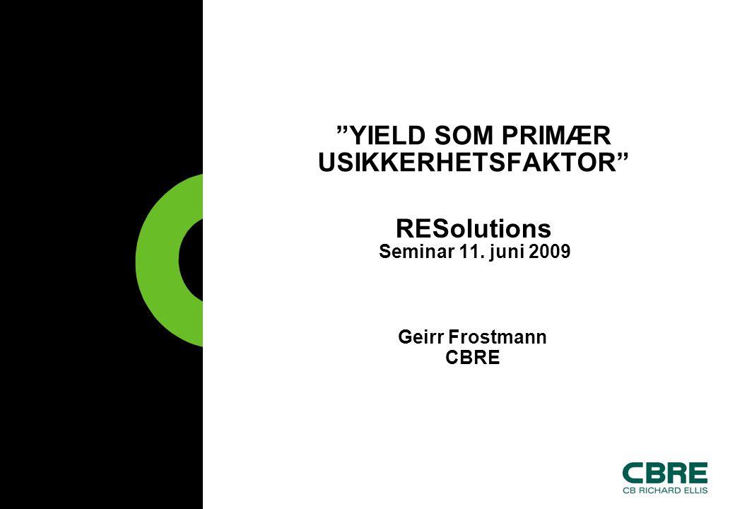 YIELD SOM PRIMÆR USIKKERHETSFAKTOR RESolutions Seminar 11. juni 2009 Geirr Frostmann CBRE