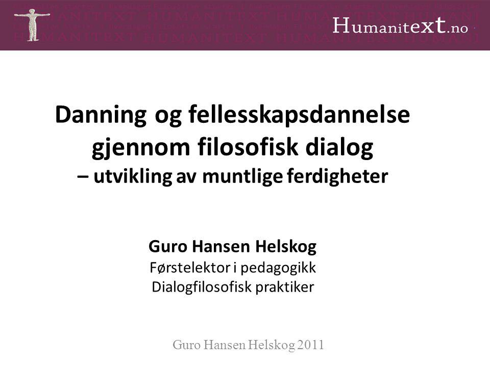 Danning og fellesskapsdannelse gjennom filosofisk dialog – utvikling av muntlige ferdigheter Guro Hansen Helskog Førstelektor i pedagogikk Dialogfilos