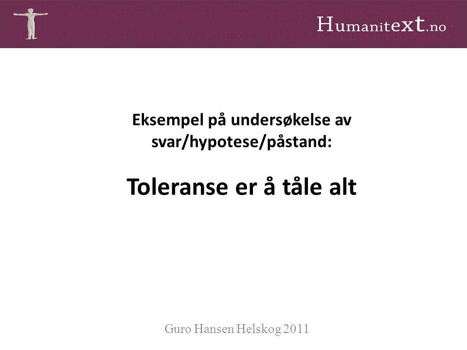 Eksempel på undersøkelse av svar/hypotese/påstand: Toleranse er å tåle alt Guro Hansen Helskog 2011