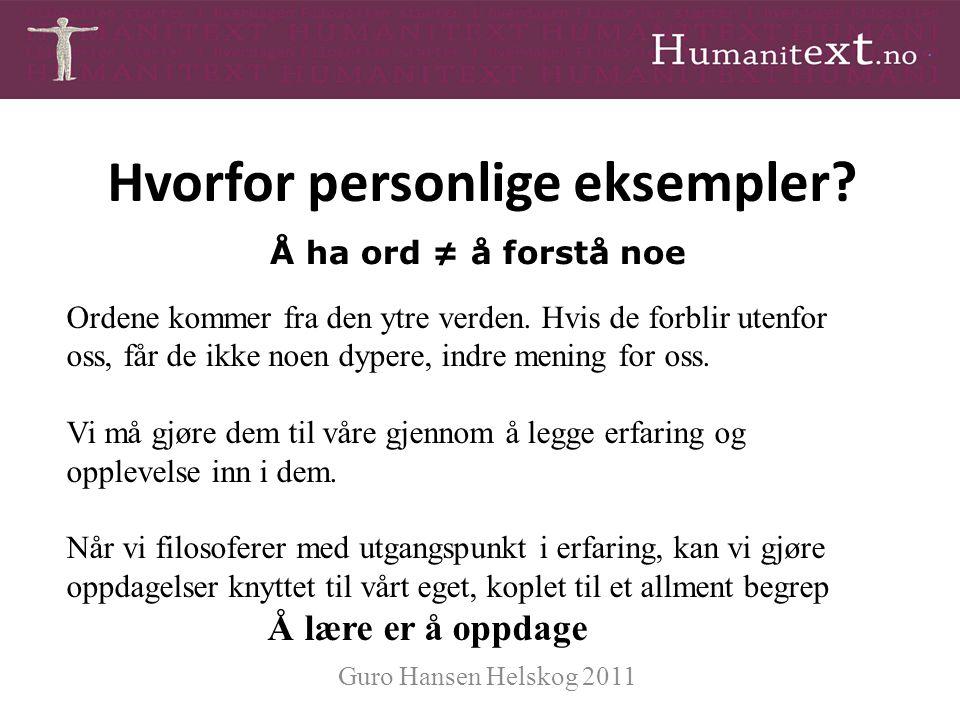 Hvorfor personlige eksempler? Guro Hansen Helskog 2011 Ordene kommer fra den ytre verden. Hvis de forblir utenfor oss, får de ikke noen dypere, indre