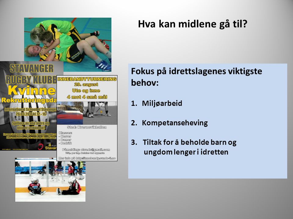 Hva kan midlene gå til? Fokus på idrettslagenes viktigste behov: 1.Miljøarbeid 2.Kompetanseheving 3. Tiltak for å beholde barn og ungdom lenger i idre