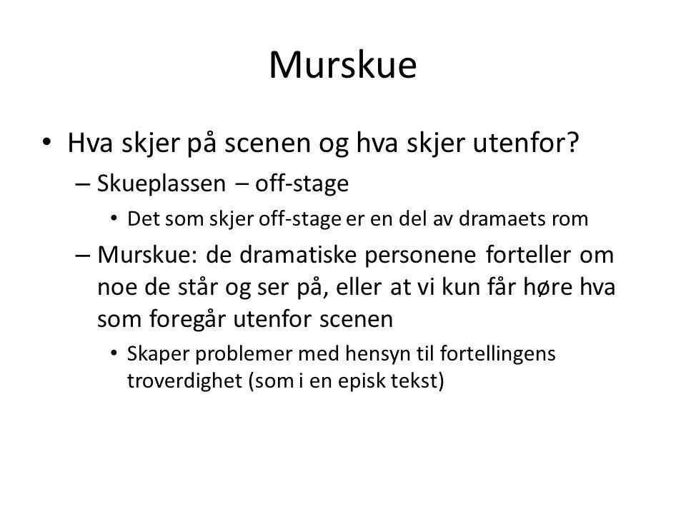 Murskue • Hva skjer på scenen og hva skjer utenfor? – Skueplassen – off-stage • Det som skjer off-stage er en del av dramaets rom – Murskue: de dramat