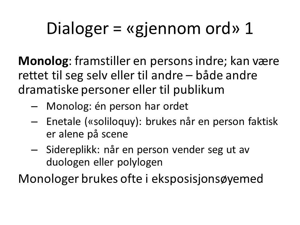 Dialoger = «gjennom ord» 1 Monolog: framstiller en persons indre; kan være rettet til seg selv eller til andre – både andre dramatiske personer eller til publikum – Monolog: én person har ordet – Enetale («soliloquy): brukes når en person faktisk er alene på scene – Sidereplikk: når en person vender seg ut av duologen eller polylogen Monologer brukes ofte i eksposisjonsøyemed