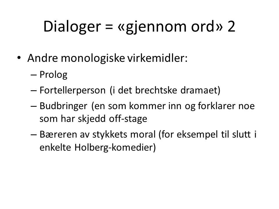 Dialoger = «gjennom ord» 2 • Andre monologiske virkemidler: – Prolog – Fortellerperson (i det brechtske dramaet) – Budbringer (en som kommer inn og forklarer noe som har skjedd off-stage – Bæreren av stykkets moral (for eksempel til slutt i enkelte Holberg-komedier)