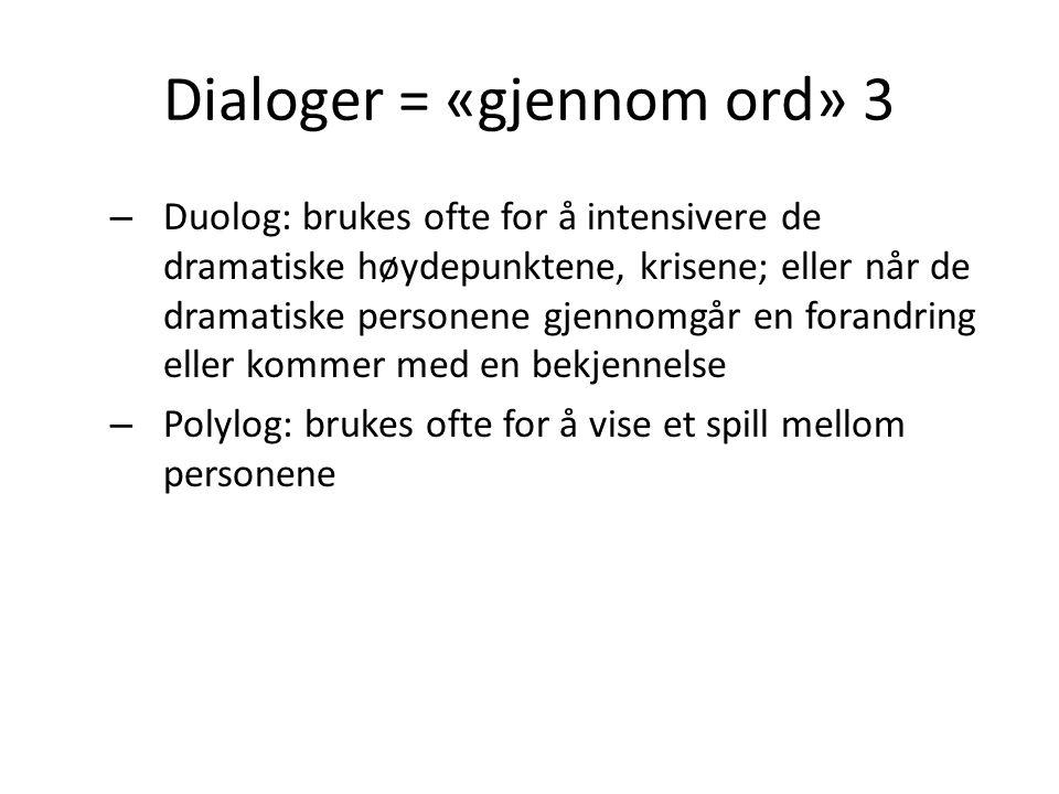 Dialoger = «gjennom ord» 3 – Duolog: brukes ofte for å intensivere de dramatiske høydepunktene, krisene; eller når de dramatiske personene gjennomgår en forandring eller kommer med en bekjennelse – Polylog: brukes ofte for å vise et spill mellom personene