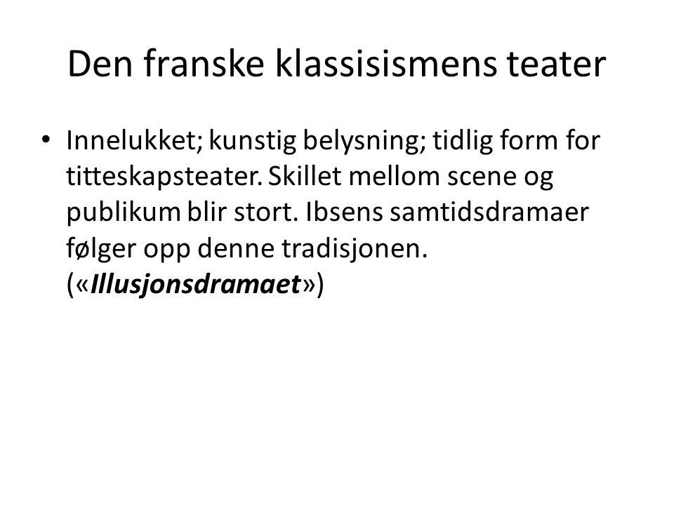 Den franske klassisismens teater • Innelukket; kunstig belysning; tidlig form for titteskapsteater. Skillet mellom scene og publikum blir stort. Ibsen