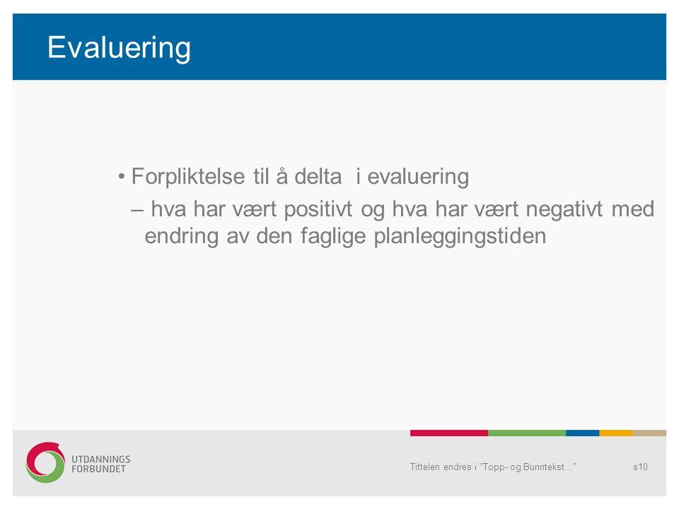 Evaluering •Forpliktelse til å delta i evaluering – hva har vært positivt og hva har vært negativt med endring av den faglige planleggingstiden Tittelen endres i Topp- og Bunntekst... s10