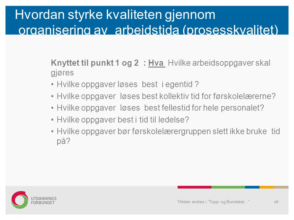 Hvordan styrke kvaliteten gjennom organisering av arbeidstida (prosesskvalitet) Knyttet til punkt 1 og 2 : Hva Hvilke arbeidsoppgaver skal gjøres •Hvilke oppgaver løses best i egentid .