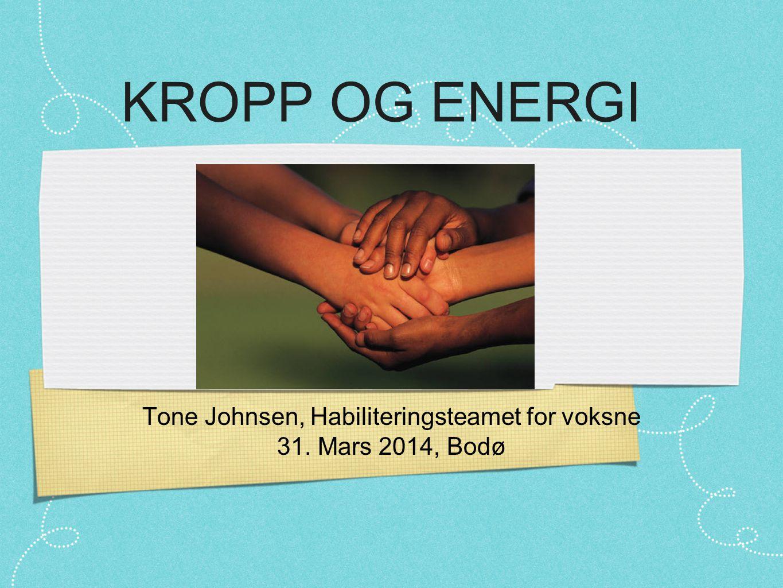 KROPP OG ENERGI Tone Johnsen, Habiliteringsteamet for voksne 31. Mars 2014, Bodø