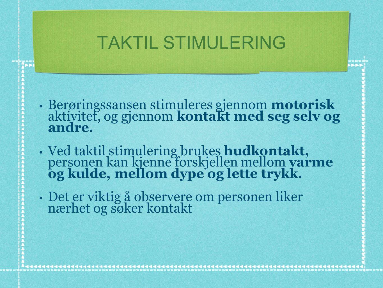 TAKTIL STIMULERING • Berøringssansen stimuleres gjennom motorisk aktivitet, og gjennom kontakt med seg selv og andre. • Ved taktil stimulering brukes