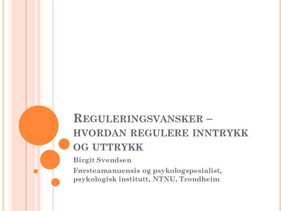 R EGULERINGSVANSKER – HVORDAN REGULERE INNTRYKK OG UTTRYKK Birgit Svendsen Førsteamanuensis og psykologspesialist, psykologisk institutt, NTNU, Trondh