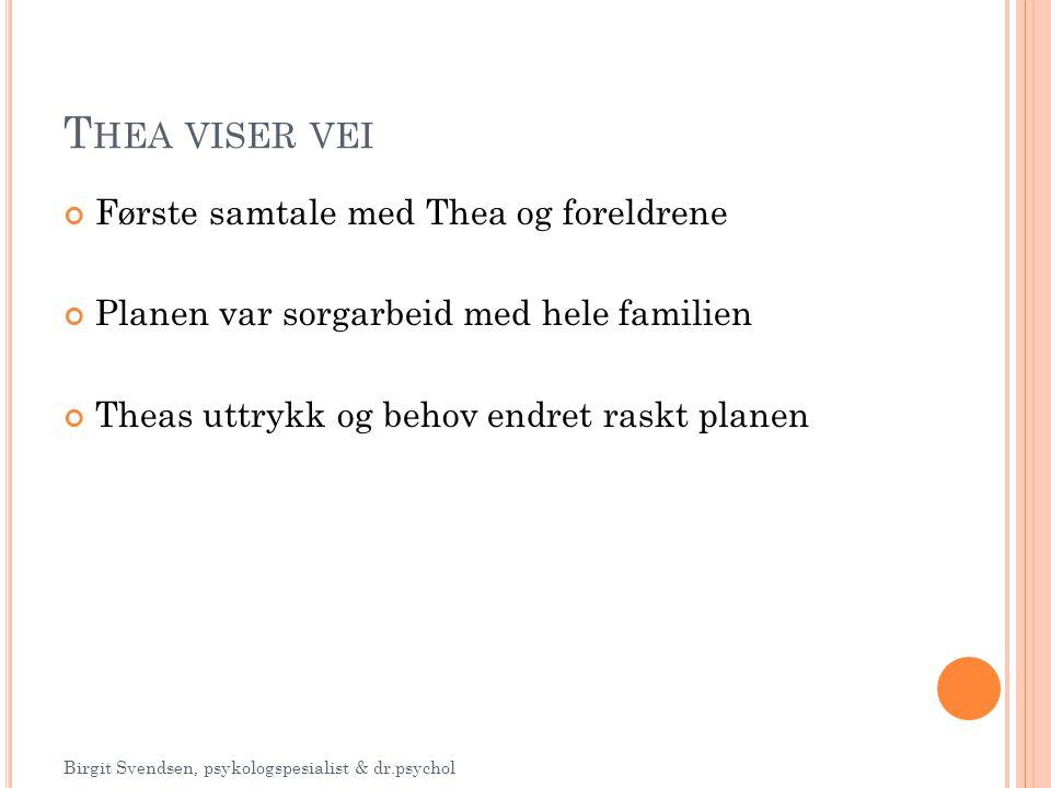 Første samtale med Thea og foreldrene Planen var sorgarbeid med hele familien Theas uttrykk og behov endret raskt planen T HEA VISER VEI Birgit Svends