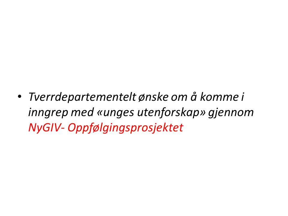 • Tverrdepartementelt ønske om å komme i inngrep med «unges utenforskap» gjennom NyGIV- Oppfølgingsprosjektet