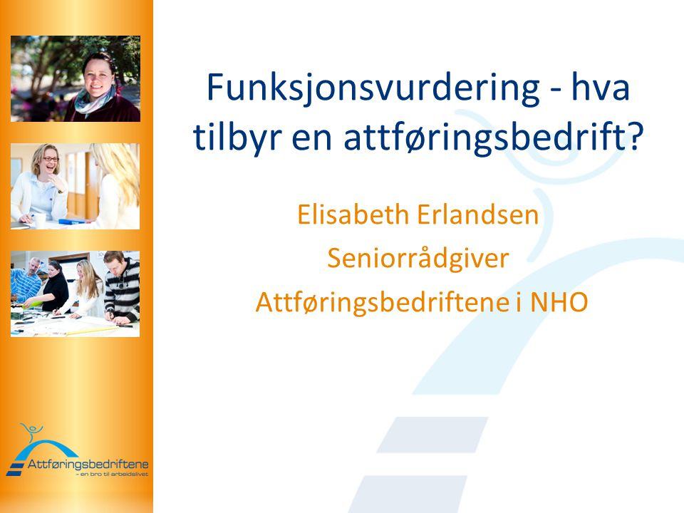 Funksjonsvurdering - hva tilbyr en attføringsbedrift? Elisabeth Erlandsen Seniorrådgiver Attføringsbedriftene i NHO