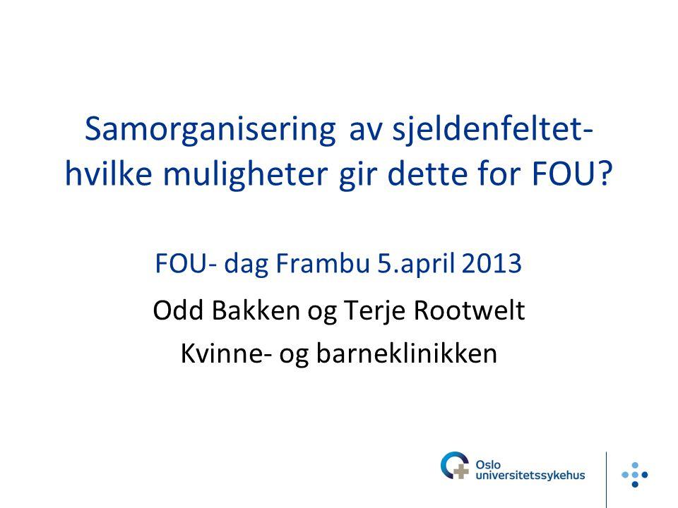 Samorganisering av sjeldenfeltet- hvilke muligheter gir dette for FOU? FOU- dag Frambu 5.april 2013 Odd Bakken og Terje Rootwelt Kvinne- og barneklini