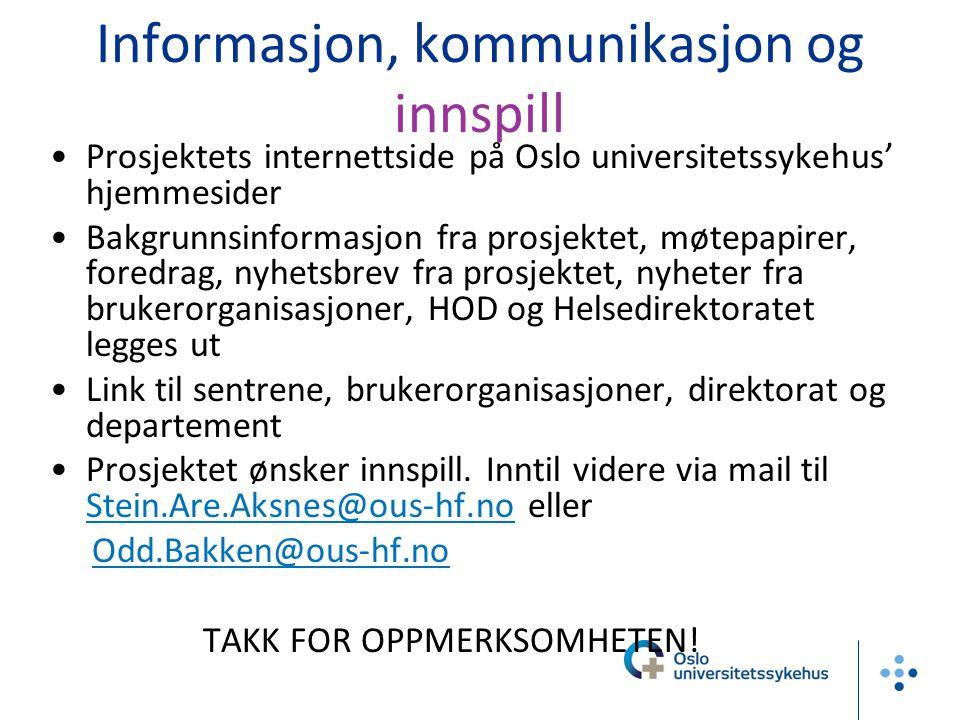 Informasjon, kommunikasjon og innspill •Prosjektets internettside på Oslo universitetssykehus' hjemmesider •Bakgrunnsinformasjon fra prosjektet, møtepapirer, foredrag, nyhetsbrev fra prosjektet, nyheter fra brukerorganisasjoner, HOD og Helsedirektoratet legges ut •Link til sentrene, brukerorganisasjoner, direktorat og departement •Prosjektet ønsker innspill.