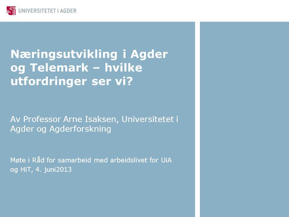 Næringsutvikling i Agder og Telemark – hvilke utfordringer ser vi? Av Professor Arne Isaksen, Universitetet i Agder og Agderforskning Møte i Råd for s