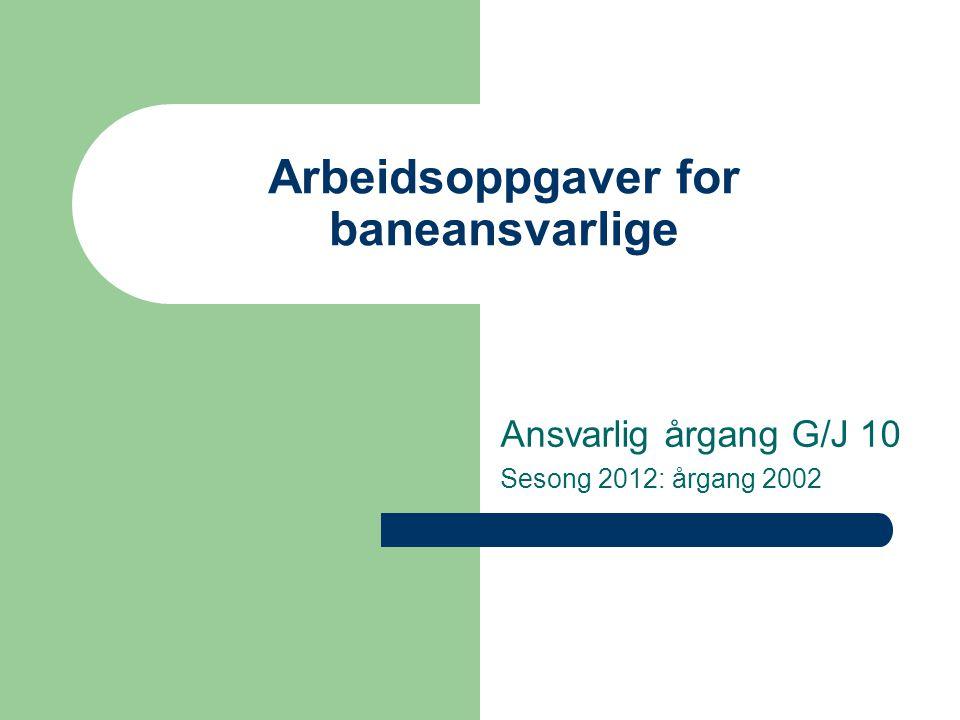 Arbeidsoppgaver for baneansvarlige Ansvarlig årgang G/J 10 Sesong 2012: årgang 2002