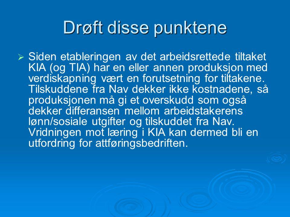 Drøft disse punktene   Siden etableringen av det arbeidsrettede tiltaket KIA (og TIA) har en eller annen produksjon med verdiskapning vært en forutsetning for tiltakene.