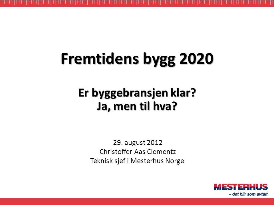 29. august 2012 Christoffer Aas Clementz Teknisk sjef i Mesterhus Norge Fremtidens bygg 2020 Er byggebransjen klar? Ja, men til hva?