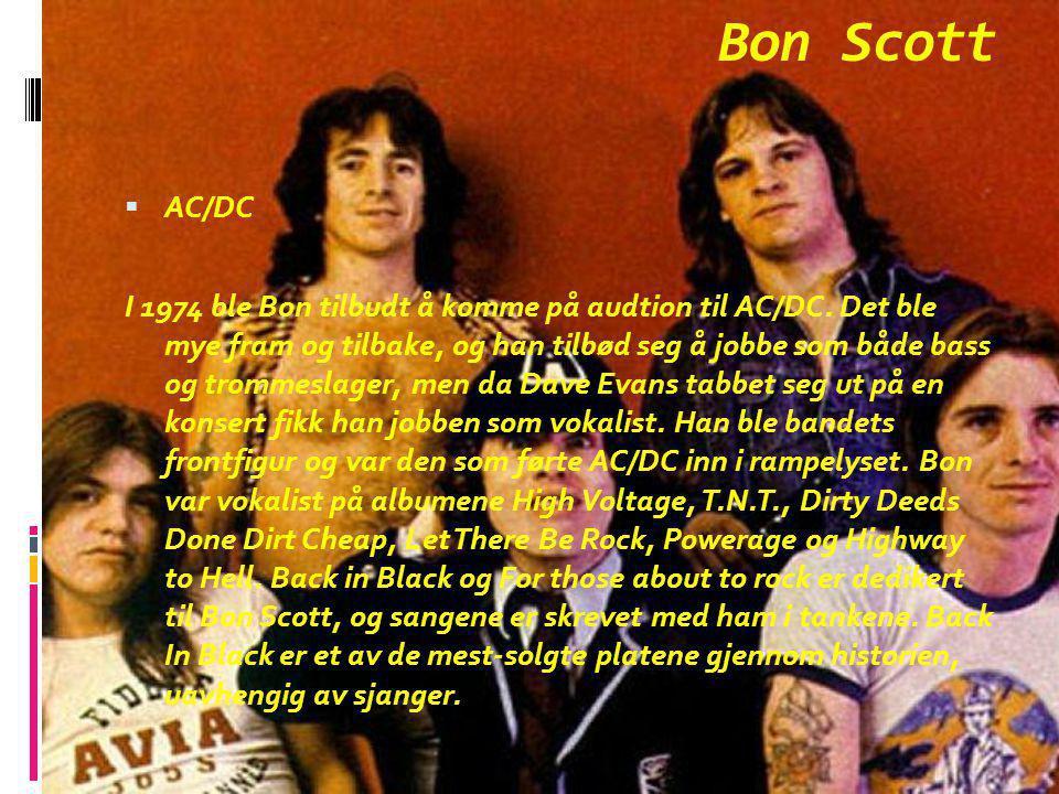 Bon Scott  AC/DC I 1974 ble Bon tilbudt å komme på audtion til AC/DC. Det ble mye fram og tilbake, og han tilbød seg å jobbe som både bass og trommes