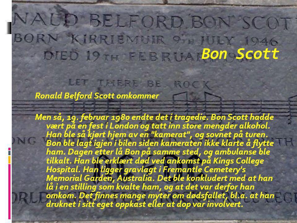 Bon Scott Ronald Belford Scott omkommer Men så, 19. februar 1980 endte det i tragedie. Bon Scott hadde vært på en fest i London og tatt inn store meng