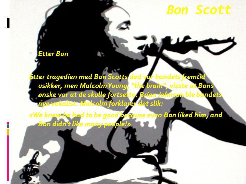 Bon Scott  Etter Bon Etter tragedien med Bon Scotts død var bandets fremtid usikker, men Malcolm Young,