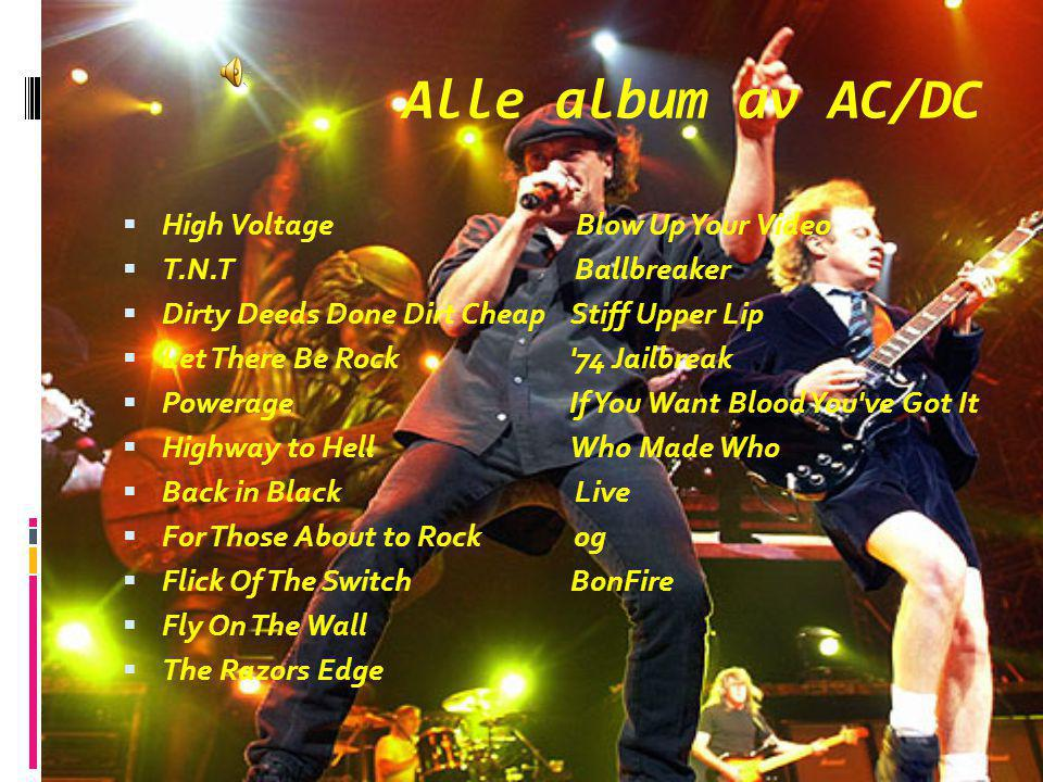 Alle album av AC/DC  High Voltage Blow Up Your Video  T.N.T Ballbreaker  Dirty Deeds Done Dirt Cheap Stiff Upper Lip  Let There Be Rock '74 Jailbr