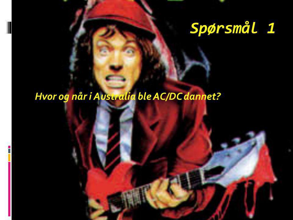 Spørsmål 1 Hvor og når i Australia ble AC/DC dannet?