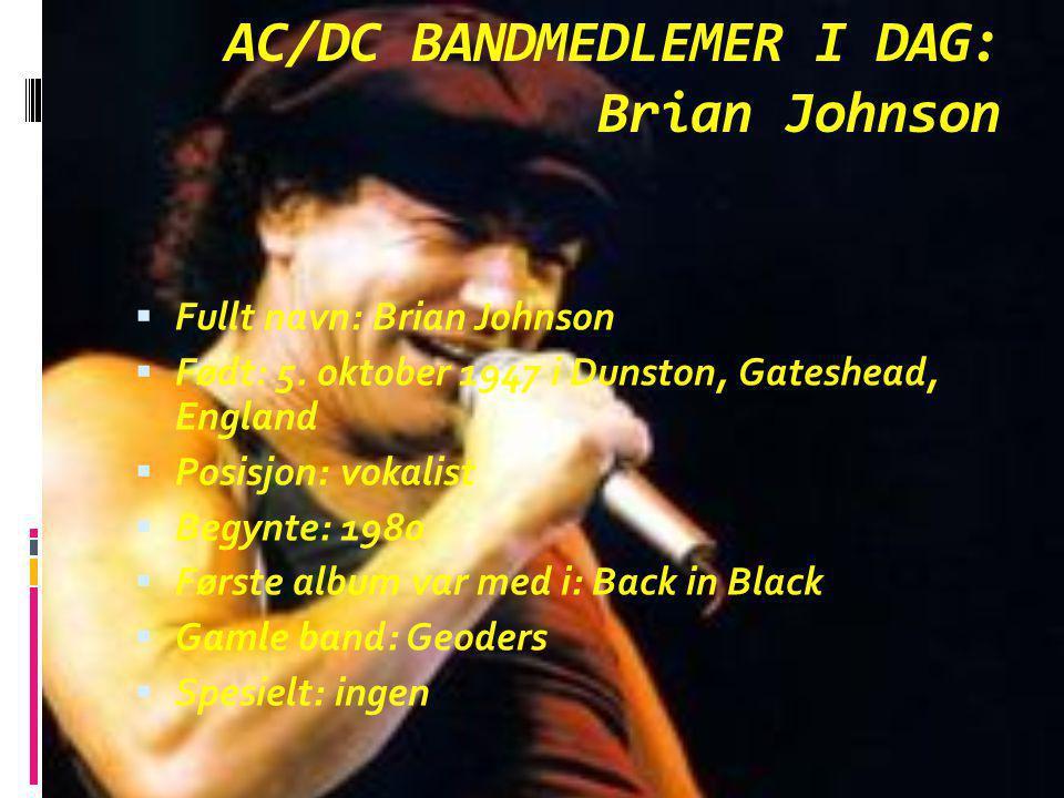AC/DC BANDMEDLEMER I DAG: Brian Johnson  Fullt navn: Brian Johnson  Født: 5. oktober 1947 i Dunston, Gateshead, England  Posisjon: vokalist  Begyn