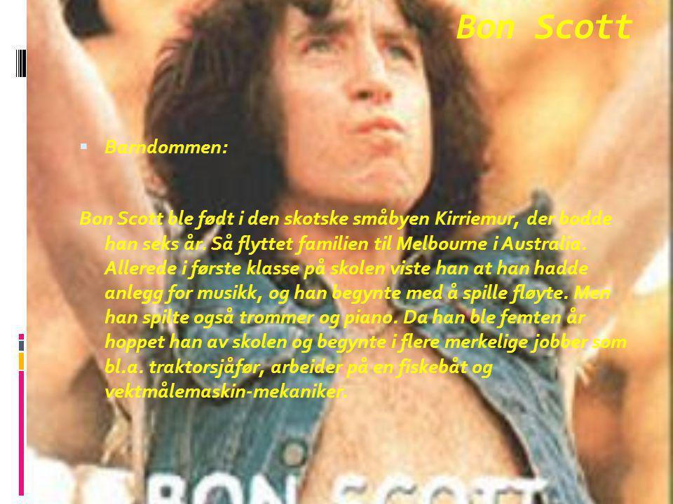 Bon Scott  Barndommen: Bon Scott ble født i den skotske småbyen Kirriemur, der bodde han seks år. Så flyttet familien til Melbourne i Australia. Alle