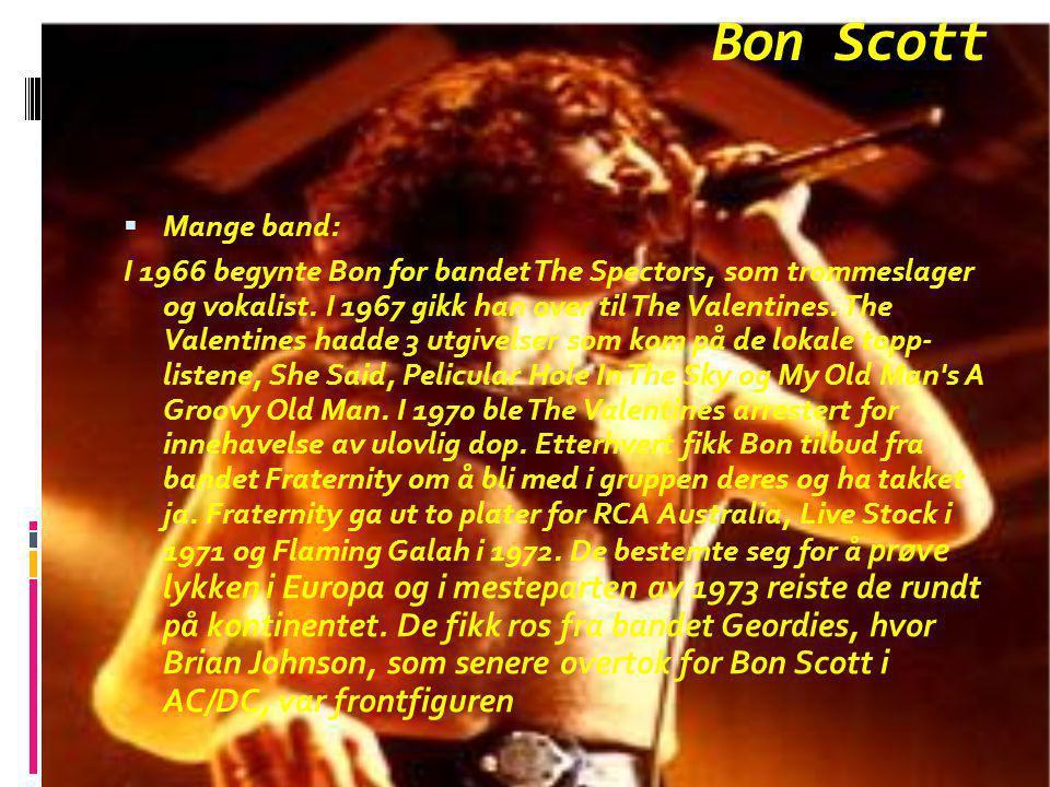 Bon Scott  Mange band: I 1966 begynte Bon for bandet The Spectors, som trommeslager og vokalist. I 1967 gikk han over til The Valentines. The Valenti