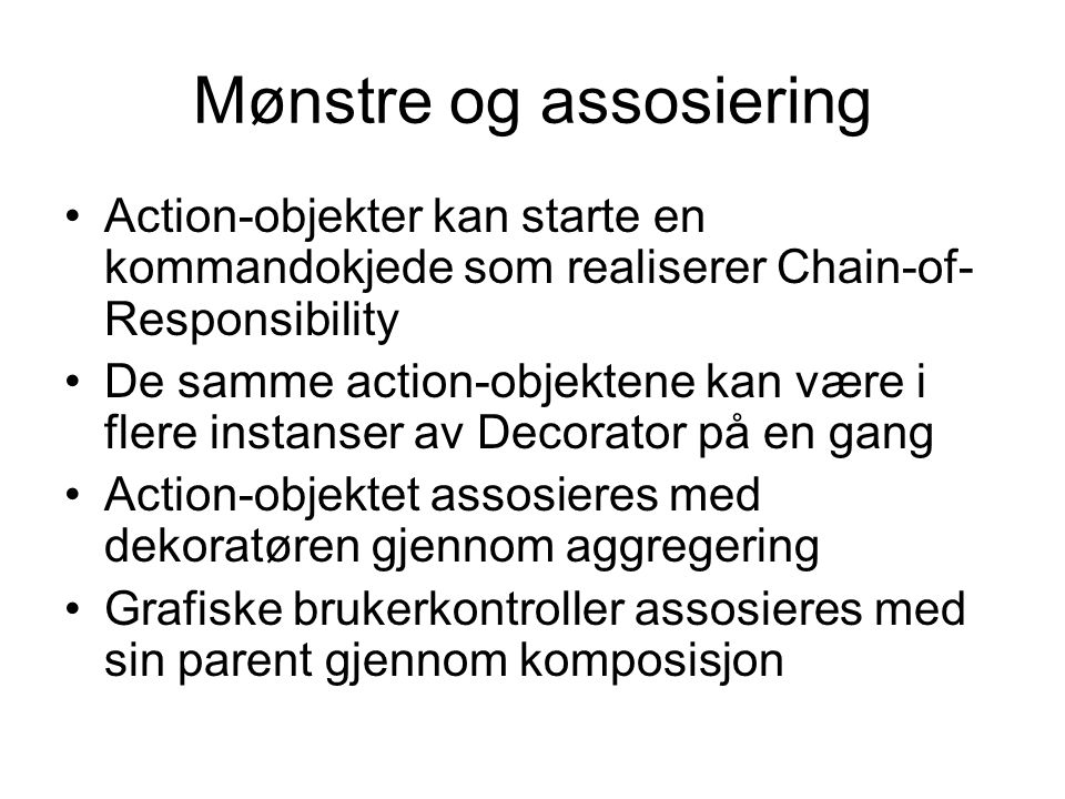 Mønstre og assosiering •Action-objekter kan starte en kommandokjede som realiserer Chain-of- Responsibility •De samme action-objektene kan være i flere instanser av Decorator på en gang •Action-objektet assosieres med dekoratøren gjennom aggregering •Grafiske brukerkontroller assosieres med sin parent gjennom komposisjon
