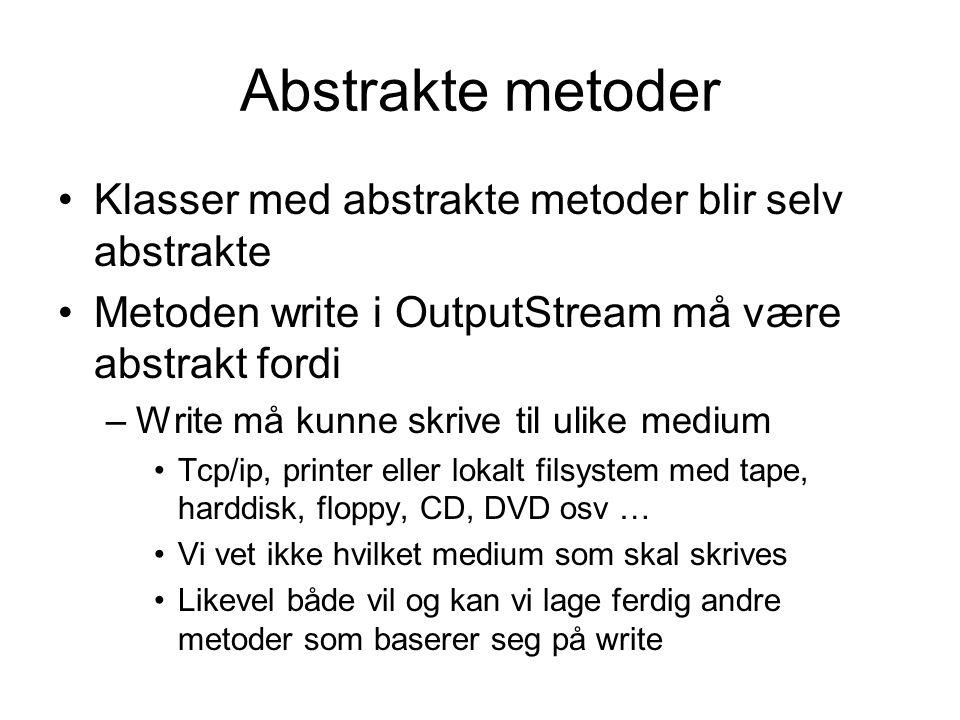 Abstrakte metoder •Klasser med abstrakte metoder blir selv abstrakte •Metoden write i OutputStream må være abstrakt fordi –Write må kunne skrive til ulike medium •Tcp/ip, printer eller lokalt filsystem med tape, harddisk, floppy, CD, DVD osv … •Vi vet ikke hvilket medium som skal skrives •Likevel både vil og kan vi lage ferdig andre metoder som baserer seg på write