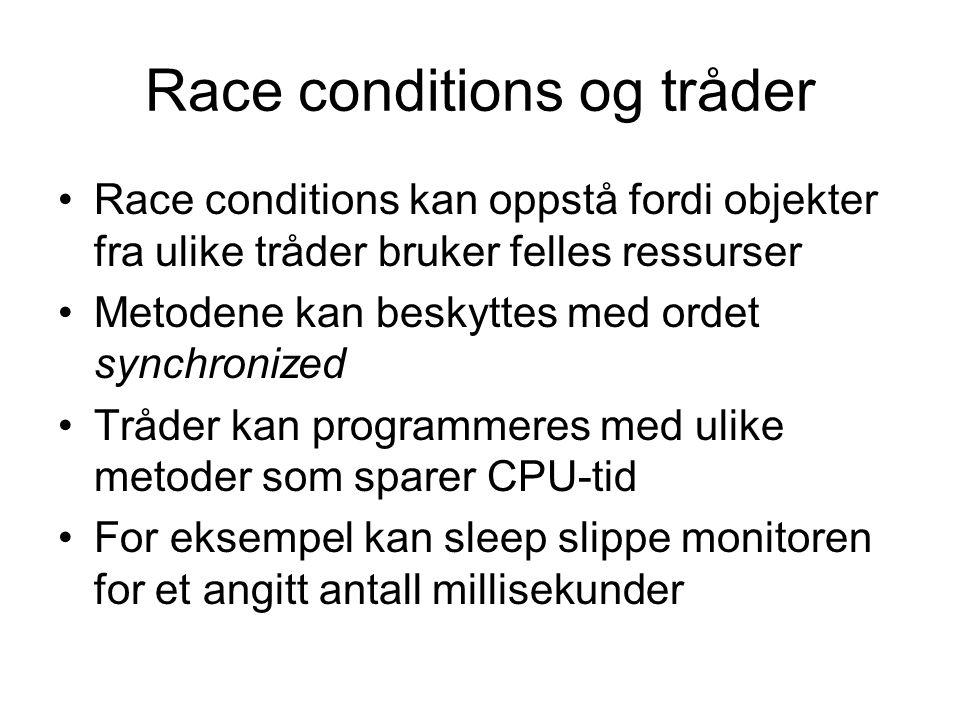Race conditions og tråder •Race conditions kan oppstå fordi objekter fra ulike tråder bruker felles ressurser •Metodene kan beskyttes med ordet synchronized •Tråder kan programmeres med ulike metoder som sparer CPU-tid •For eksempel kan sleep slippe monitoren for et angitt antall millisekunder