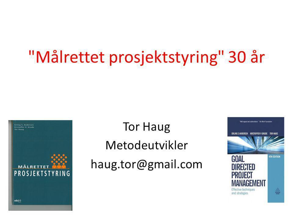 Målrettet prosjektstyring 30 år Tor Haug Metodeutvikler haug.tor@gmail.com